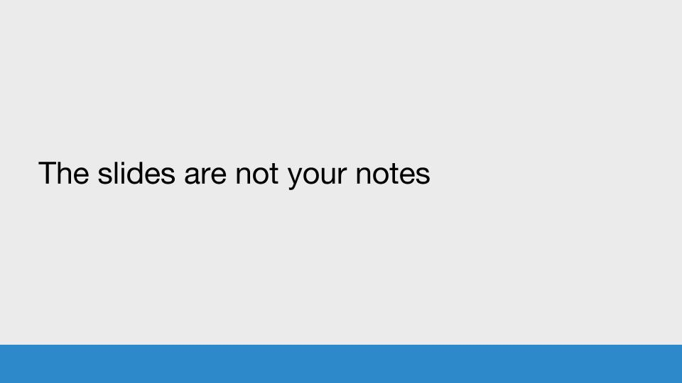 The slides are not your notes
