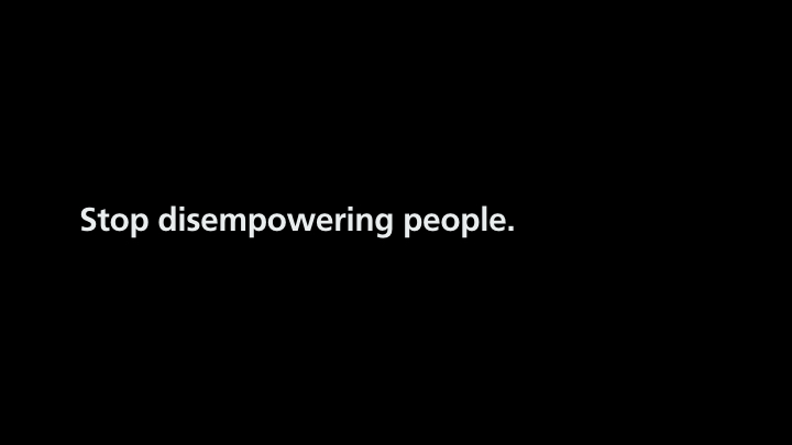 Text on slide: Stop disempowering people.