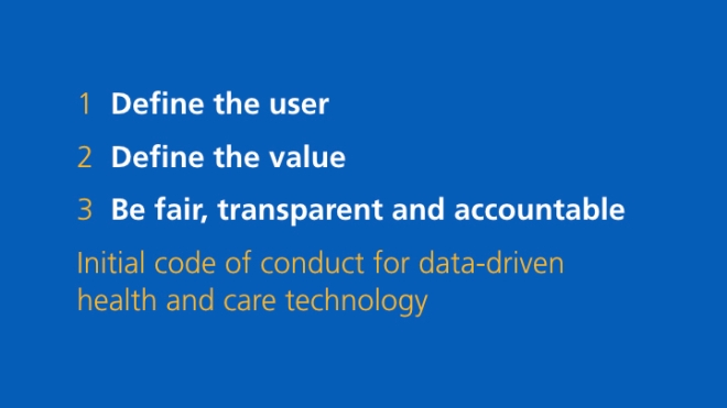 1. Define the user; 2. Define the value; 3. Be fair, transparent and accountable - Initial code of conduct for data-driven health and care technology