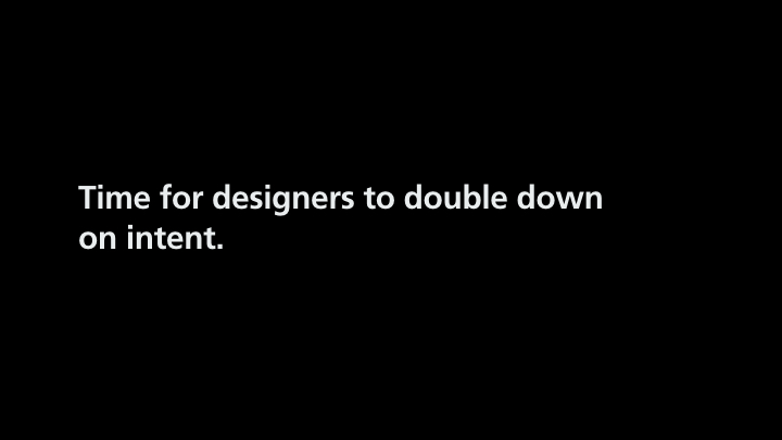 Text on slide: Time for designers to double down on intent.