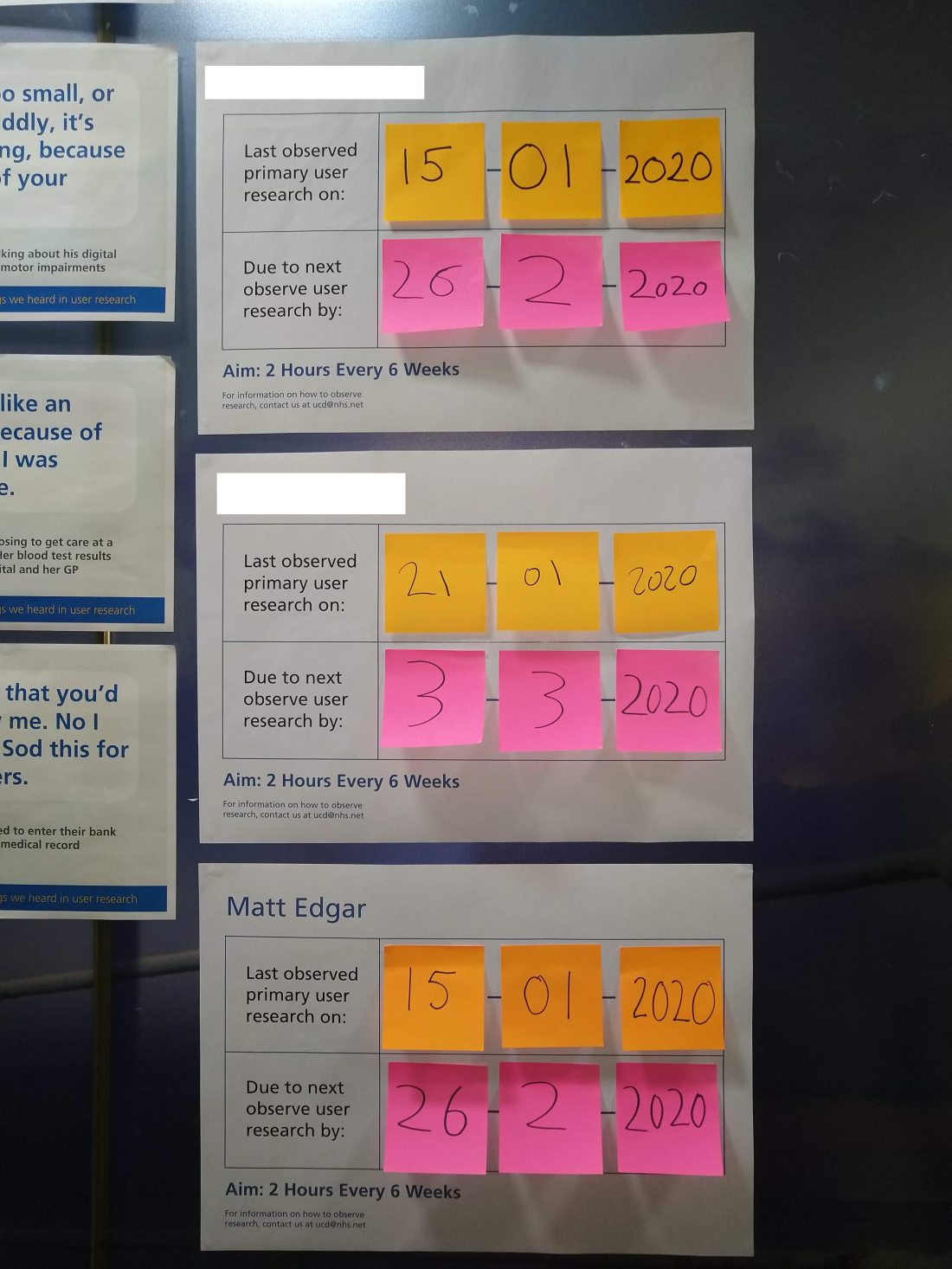 3 A4 sheets with stick notes showing when 3 people last observed user research and when they're next due to observe to keep up their 2 Hours Every 6 Weeks